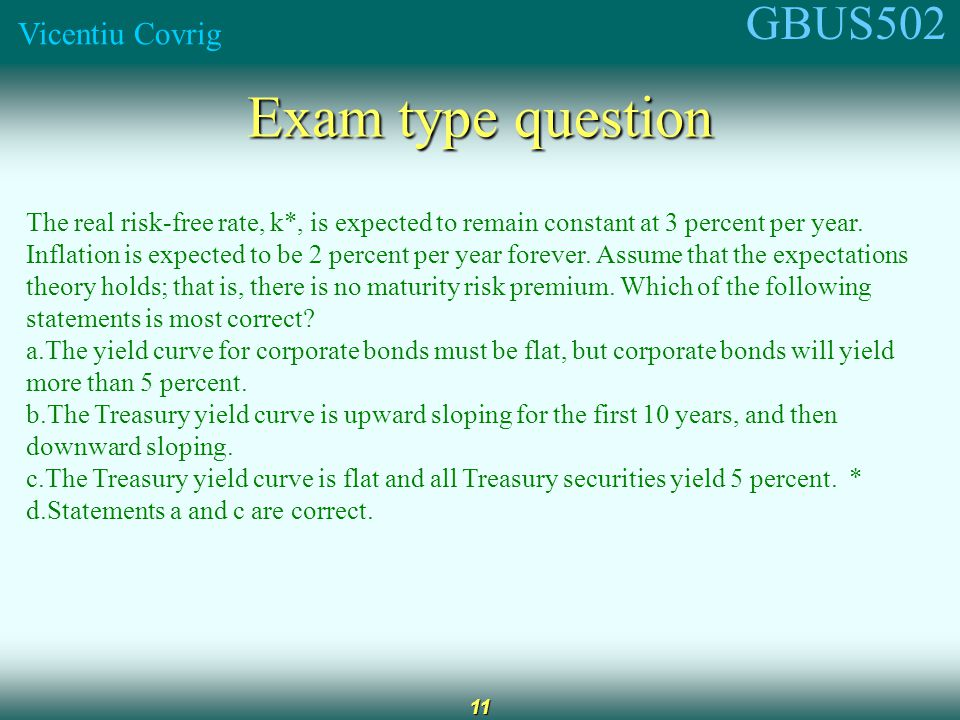 GBUS502 Vicentiu Covrig 11 Exam type question The real risk-free rate, k*, is expected to remain constant at 3 percent per year.