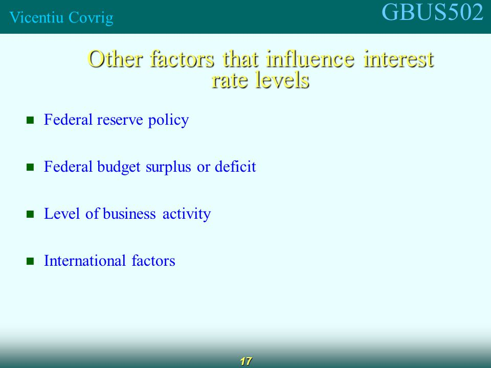 GBUS502 Vicentiu Covrig 17 Other factors that influence interest rate levels Federal reserve policy Federal budget surplus or deficit Level of business activity International factors