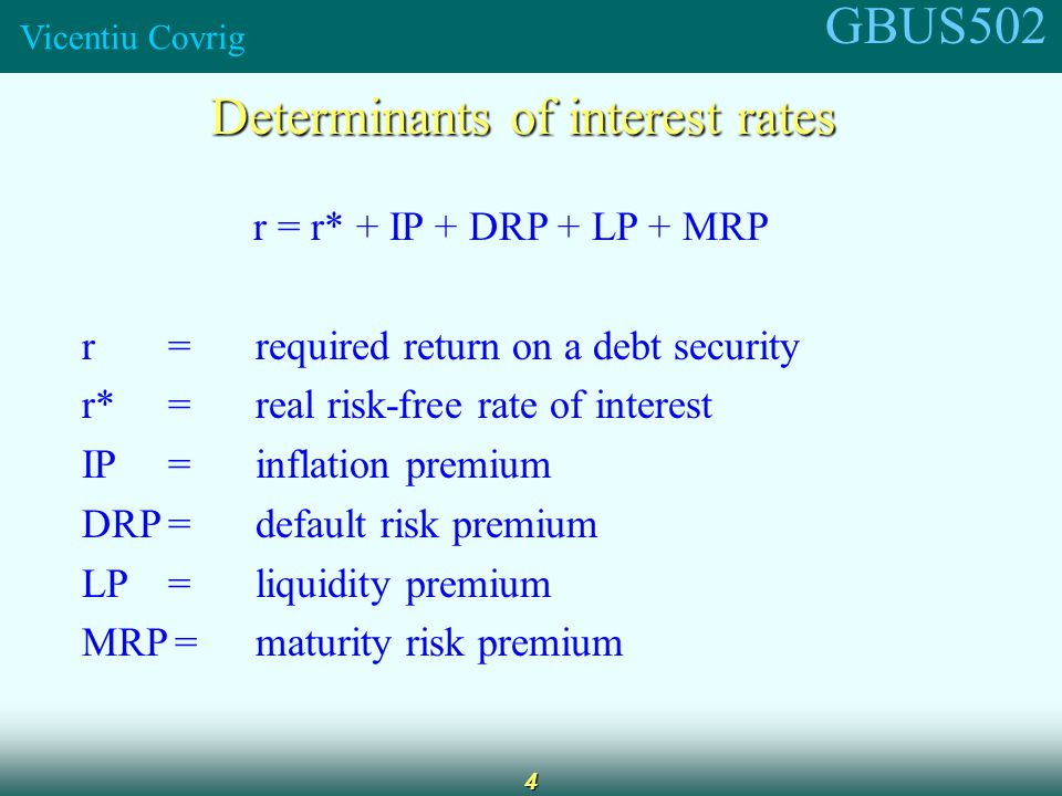 GBUS502 Vicentiu Covrig 4 Determinants of interest rates r = r* + IP + DRP + LP + MRP r =required return on a debt security r*=real risk-free rate of interest IP=inflation premium DRP=default risk premium LP=liquidity premium MRP=maturity risk premium