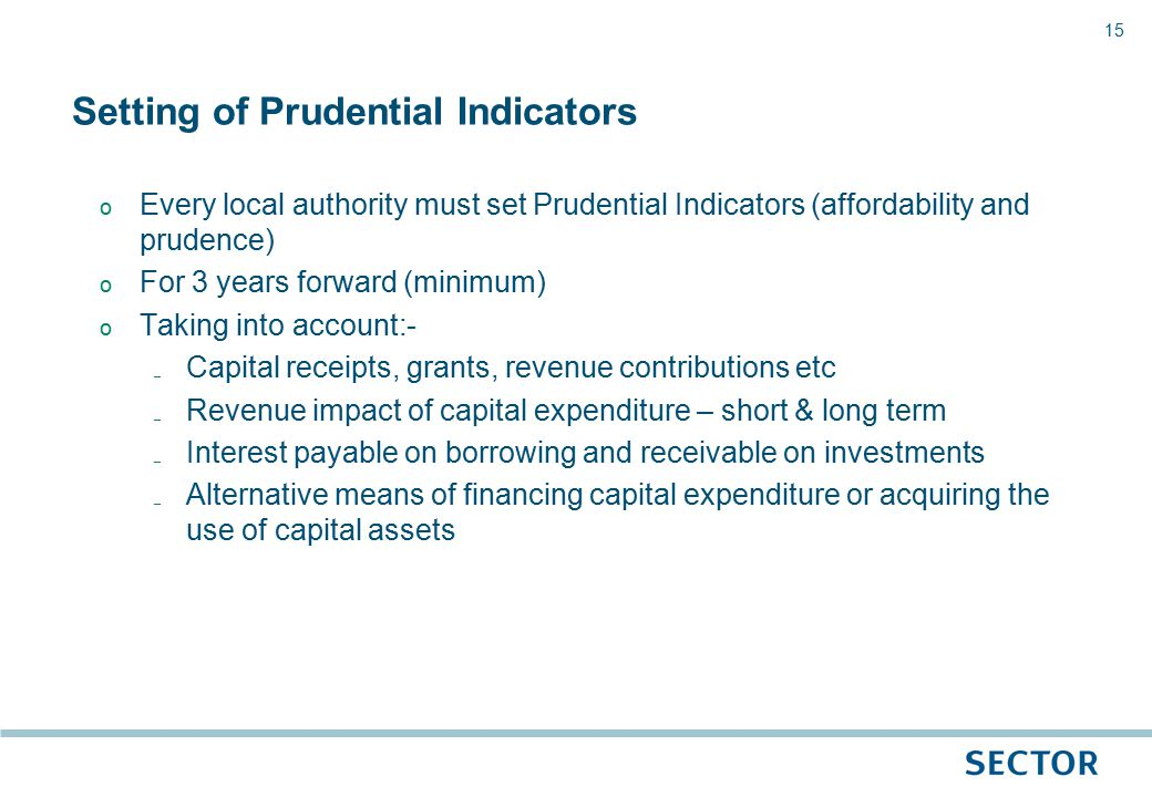 15 o Every local authority must set Prudential Indicators (affordability and prudence) o For 3 years forward (minimum) o Taking into account:- ₋ Capital receipts, grants, revenue contributions etc ₋ Revenue impact of capital expenditure – short & long term ₋ Interest payable on borrowing and receivable on investments ₋ Alternative means of financing capital expenditure or acquiring the use of capital assets Setting of Prudential Indicators