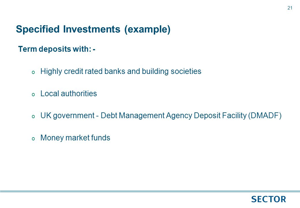 21 Term deposits with: - o Highly credit rated banks and building societies o Local authorities o UK government - Debt Management Agency Deposit Facility (DMADF) o Money market funds Specified Investments (example)