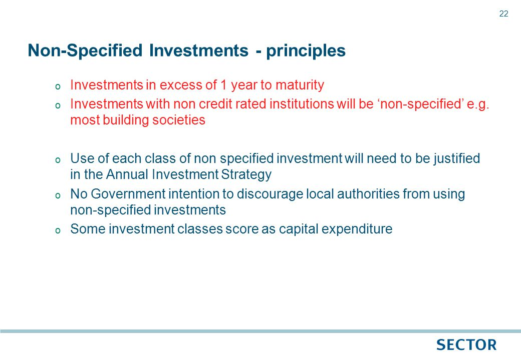 22 o Investments in excess of 1 year to maturity o Investments with non credit rated institutions will be 'non-specified' e.g.