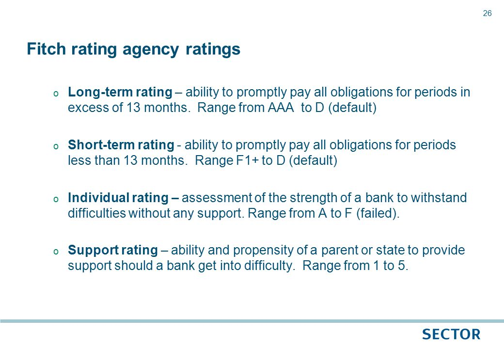 26 o Long-term rating – ability to promptly pay all obligations for periods in excess of 13 months.