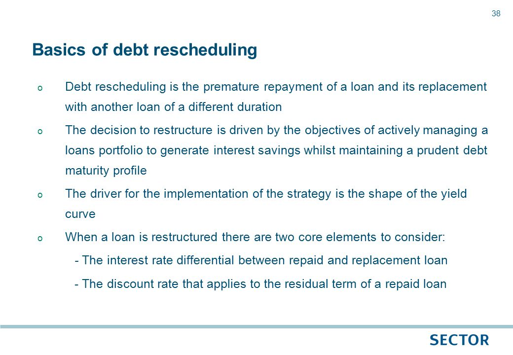38 o Debt rescheduling is the premature repayment of a loan and its replacement with another loan of a different duration o The decision to restructure is driven by the objectives of actively managing a loans portfolio to generate interest savings whilst maintaining a prudent debt maturity profile o The driver for the implementation of the strategy is the shape of the yield curve o When a loan is restructured there are two core elements to consider: - The interest rate differential between repaid and replacement loan - The discount rate that applies to the residual term of a repaid loan Basics of debt rescheduling