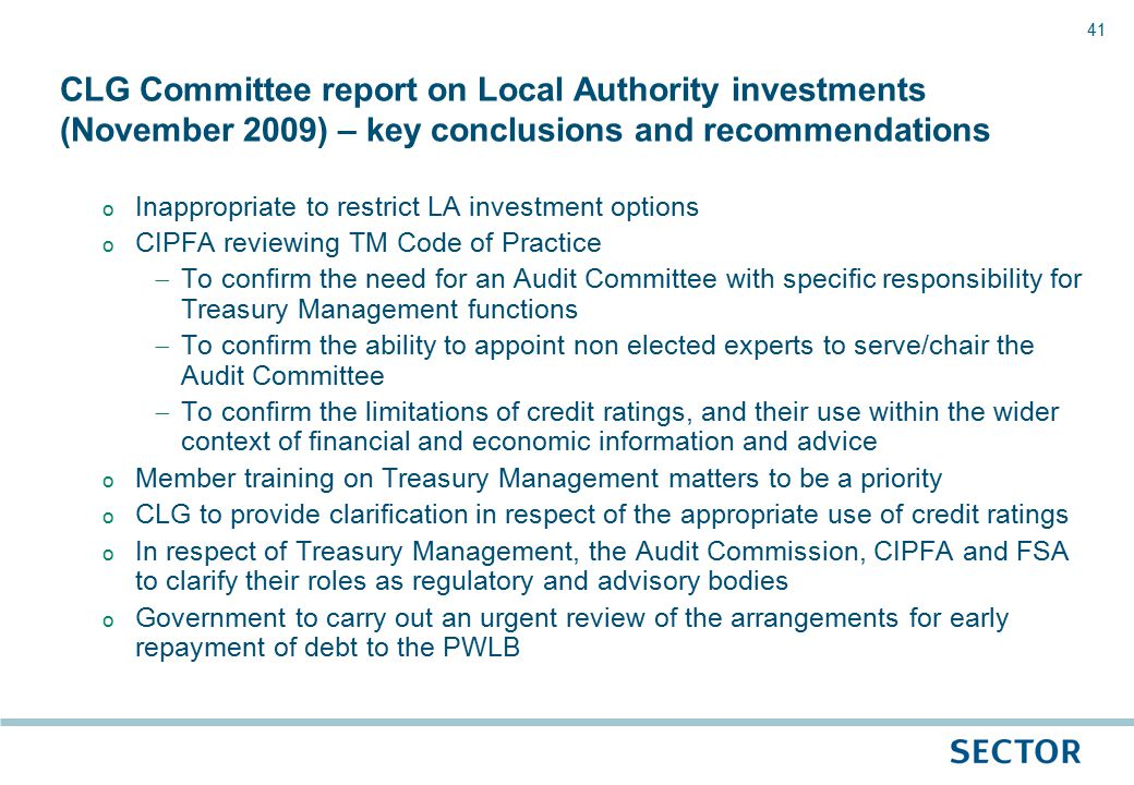 41 o Inappropriate to restrict LA investment options o CIPFA reviewing TM Code of Practice  To confirm the need for an Audit Committee with specific responsibility for Treasury Management functions  To confirm the ability to appoint non elected experts to serve/chair the Audit Committee  To confirm the limitations of credit ratings, and their use within the wider context of financial and economic information and advice o Member training on Treasury Management matters to be a priority o CLG to provide clarification in respect of the appropriate use of credit ratings o In respect of Treasury Management, the Audit Commission, CIPFA and FSA to clarify their roles as regulatory and advisory bodies o Government to carry out an urgent review of the arrangements for early repayment of debt to the PWLB CLG Committee report on Local Authority investments (November 2009) – key conclusions and recommendations