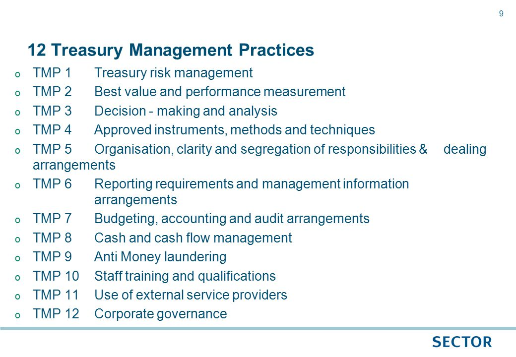 9 o TMP 1Treasury risk management o TMP 2Best value and performance measurement o TMP 3Decision - making and analysis o TMP 4Approved instruments, methods and techniques o TMP 5Organisation, clarity and segregation of responsibilities & dealing arrangements o TMP 6Reporting requirements and management information arrangements o TMP 7Budgeting, accounting and audit arrangements o TMP 8Cash and cash flow management o TMP 9Anti Money laundering o TMP 10Staff training and qualifications o TMP 11Use of external service providers o TMP 12Corporate governance 12 Treasury Management Practices