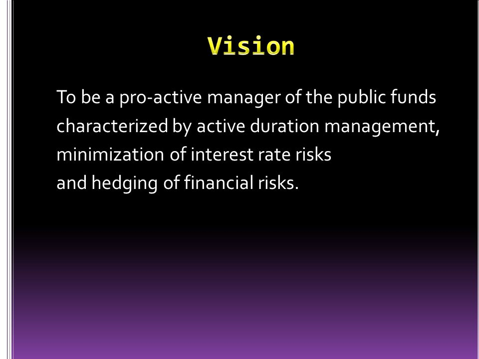 To be a pro-active manager of the public funds characterized by active duration management, minimization of interest rate risks and hedging of financial risks.