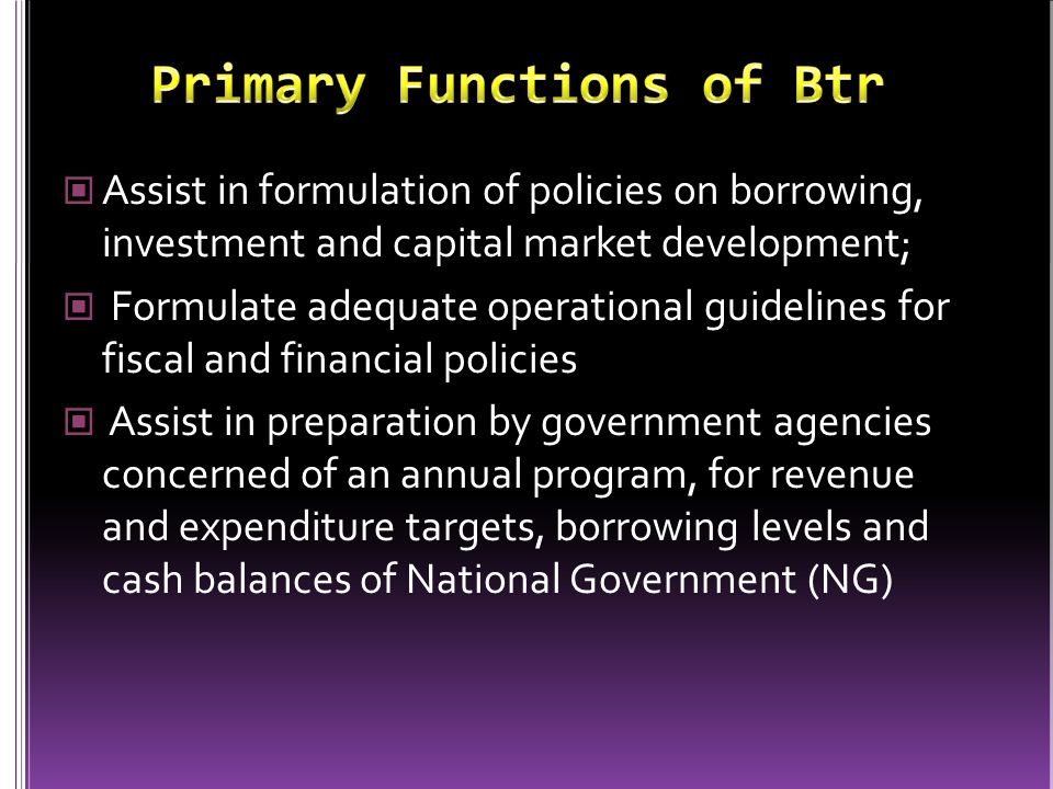 Assist in formulation of policies on borrowing, investment and capital market development; Formulate adequate operational guidelines for fiscal and financial policies Assist in preparation by government agencies concerned of an annual program, for revenue and expenditure targets, borrowing levels and cash balances of National Government (NG)