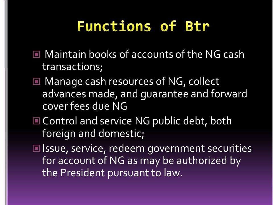 Maintain books of accounts of the NG cash transactions; Manage cash resources of NG, collect advances made, and guarantee and forward cover fees due NG Control and service NG public debt, both foreign and domestic; Issue, service, redeem government securities for account of NG as may be authorized by the President pursuant to law.