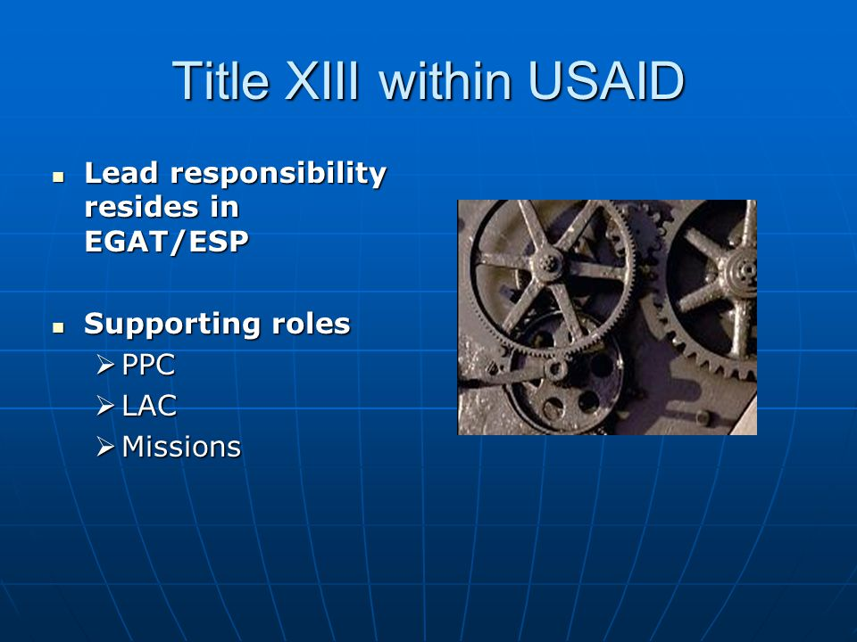 Title XIII within USAID Lead responsibility resides in EGAT/ESP Lead responsibility resides in EGAT/ESP Supporting roles Supporting roles  PPC  LAC  Missions