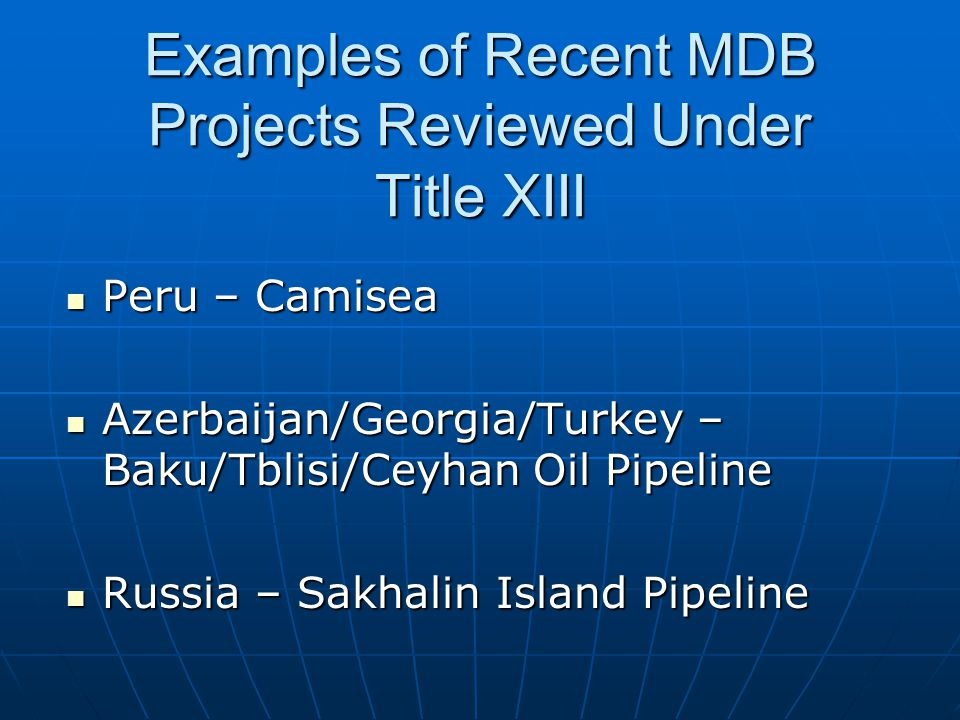 Examples of Recent MDB Projects Reviewed Under Title XIII Peru – Camisea Peru – Camisea Azerbaijan/Georgia/Turkey – Baku/Tblisi/Ceyhan Oil Pipeline Az
