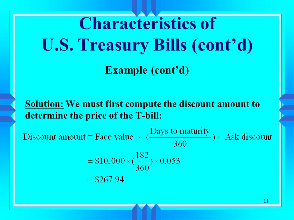 11 Characteristics of U.S. Treasury Bills (cont'd) Example (cont'd) Solution: We must first compute the discount amount to determine the price of the
