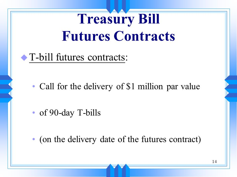 14 Treasury Bill Futures Contracts u T-bill futures contracts: Call for the delivery of $1 million par value of 90-day T-bills (on the delivery date of the futures contract)