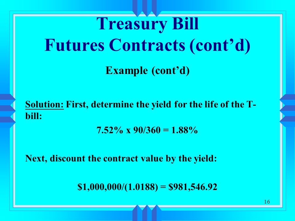 16 Treasury Bill Futures Contracts (cont'd) Example (cont'd) Solution: First, determine the yield for the life of the T- bill: 7.52% x 90/360 = 1.88%