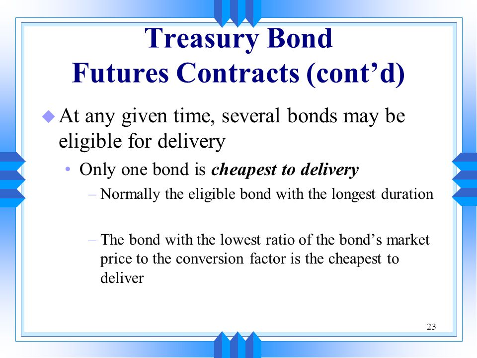 23 Treasury Bond Futures Contracts (cont'd) u At any given time, several bonds may be eligible for delivery Only one bond is cheapest to delivery –Normally the eligible bond with the longest duration –The bond with the lowest ratio of the bond's market price to the conversion factor is the cheapest to deliver