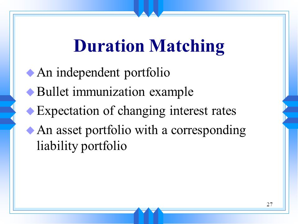 27 Duration Matching u An independent portfolio u Bullet immunization example u Expectation of changing interest rates u An asset portfolio with a corresponding liability portfolio