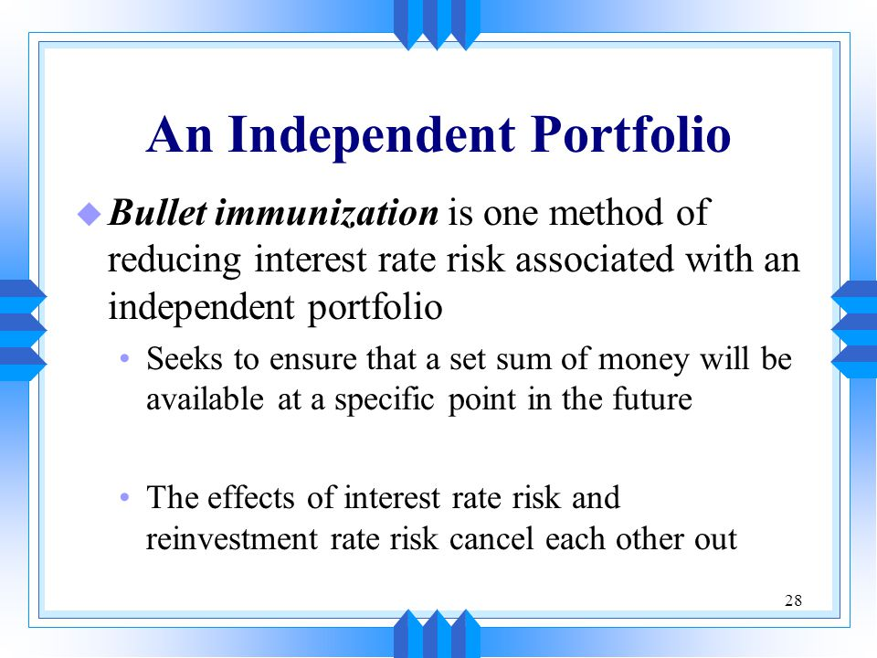 28 An Independent Portfolio u Bullet immunization is one method of reducing interest rate risk associated with an independent portfolio Seeks to ensur
