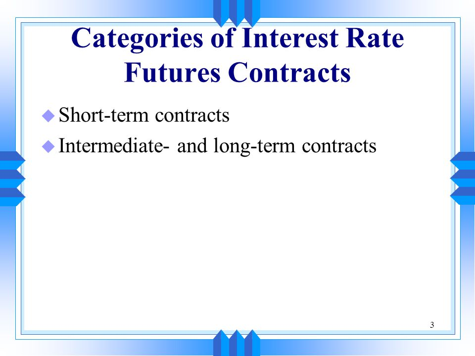 3 Categories of Interest Rate Futures Contracts u Short-term contracts u Intermediate- and long-term contracts