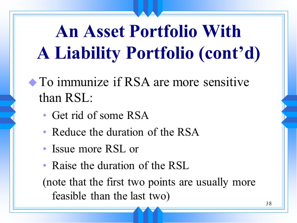 38 An Asset Portfolio With A Liability Portfolio (cont'd) u To immunize if RSA are more sensitive than RSL: Get rid of some RSA Reduce the duration of the RSA Issue more RSL or Raise the duration of the RSL (note that the first two points are usually more feasible than the last two)
