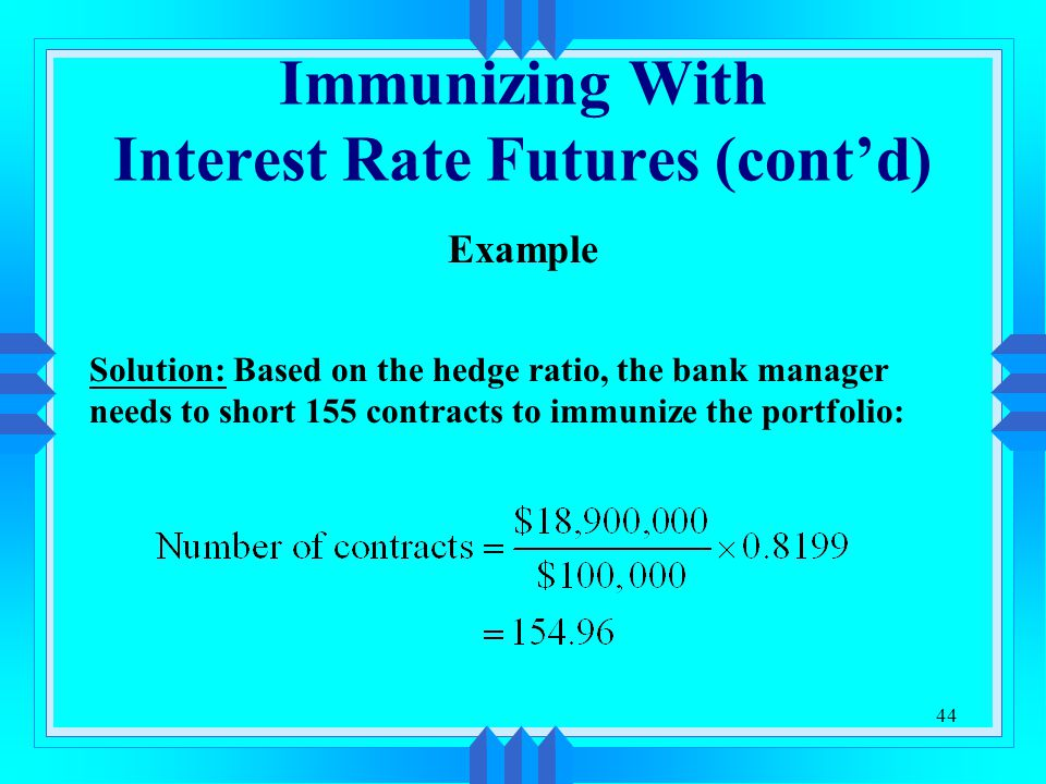 44 Immunizing With Interest Rate Futures (cont'd) Example Solution: Based on the hedge ratio, the bank manager needs to short 155 contracts to immunize the portfolio: