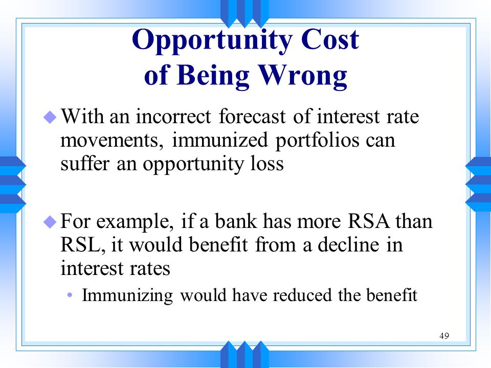 49 Opportunity Cost of Being Wrong u With an incorrect forecast of interest rate movements, immunized portfolios can suffer an opportunity loss u For example, if a bank has more RSA than RSL, it would benefit from a decline in interest rates Immunizing would have reduced the benefit