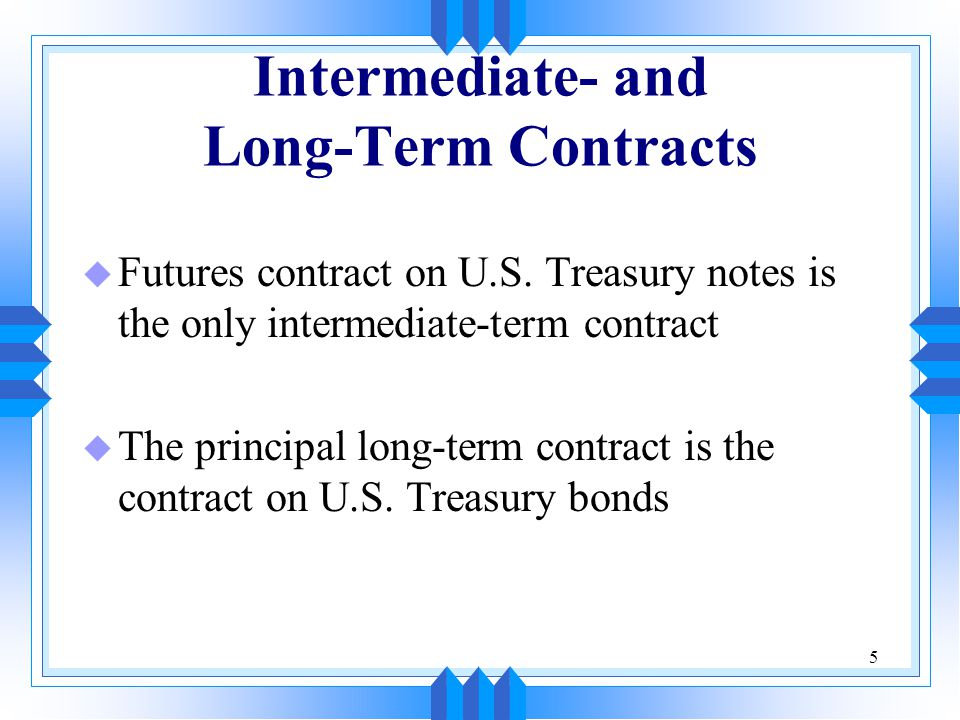 5 Intermediate- and Long-Term Contracts u Futures contract on U.S. Treasury notes is the only intermediate-term contract u The principal long-term con