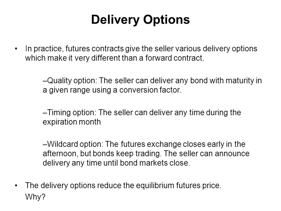 Delivery Options In practice, futures contracts give the seller various delivery options which make it very different than a forward contract.