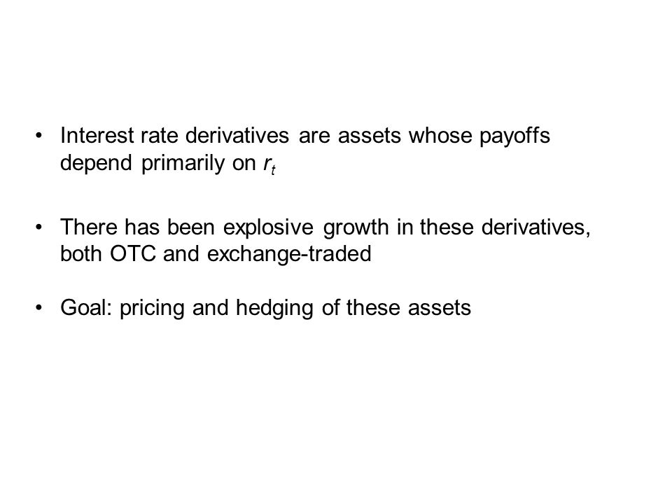 Interest rate derivatives are assets whose payoffs depend primarily on r t There has been explosive growth in these derivatives, both OTC and exchange-traded Goal: pricing and hedging of these assets