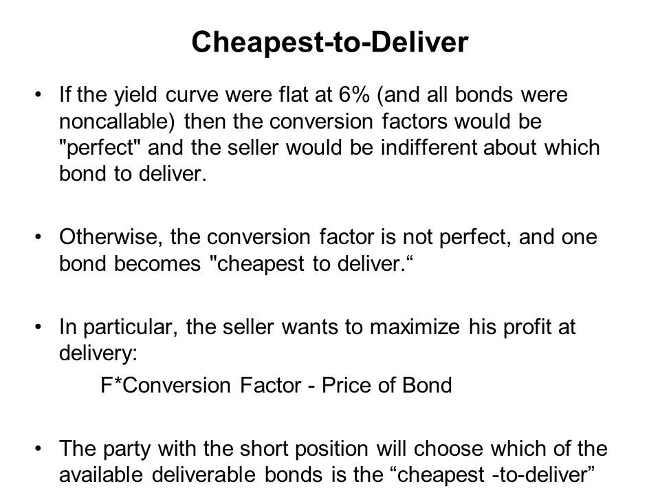 Cheapest-to-Deliver If the yield curve were flat at 6% (and all bonds were noncallable) then the conversion factors would be perfect and the seller would be indifferent about which bond to deliver.