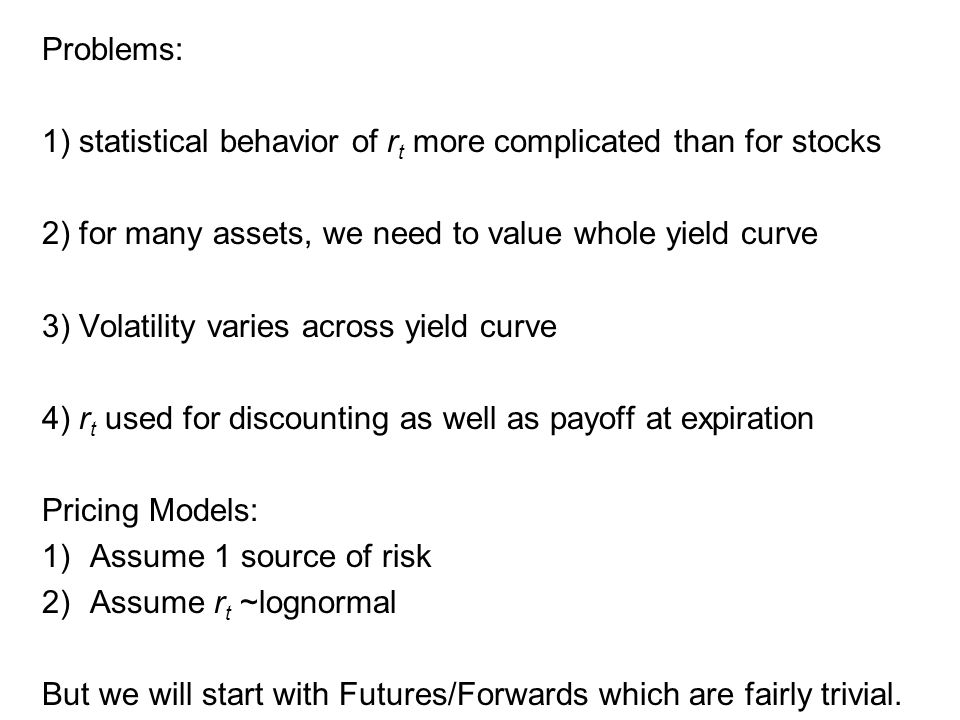 Problems: 1) statistical behavior of r t more complicated than for stocks 2) for many assets, we need to value whole yield curve 3) Volatility varies across yield curve 4) r t used for discounting as well as payoff at expiration Pricing Models: 1)Assume 1 source of risk 2)Assume r t ~lognormal But we will start with Futures/Forwards which are fairly trivial.