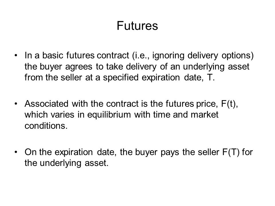 Futures In a basic futures contract (i.e., ignoring delivery options) the buyer agrees to take delivery of an underlying asset from the seller at a specified expiration date, T.