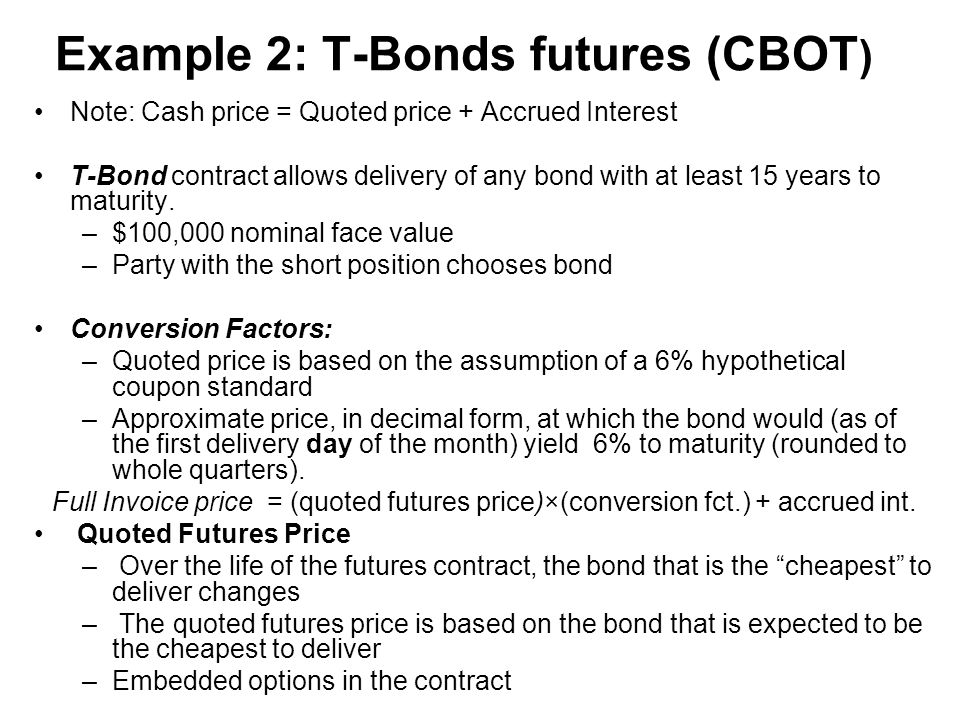 Example 2: T-Bonds futures (CBOT ) Note: Cash price = Quoted price + Accrued Interest T-Bond contract allows delivery of any bond with at least 15 years to maturity.