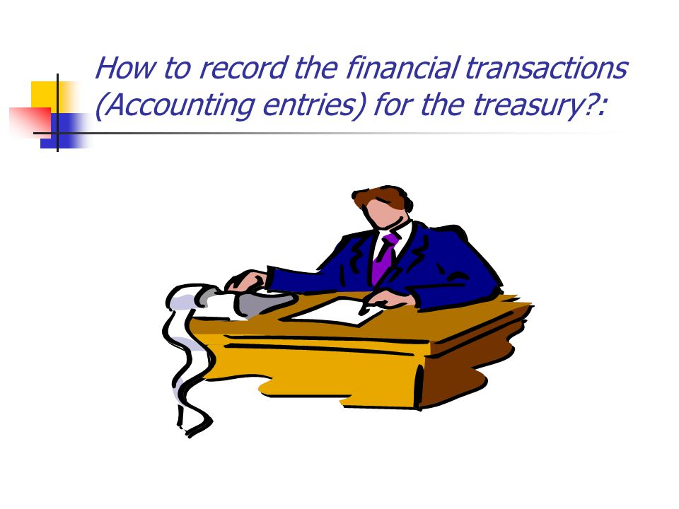 How to record the financial transactions (Accounting entries) for the treasury :