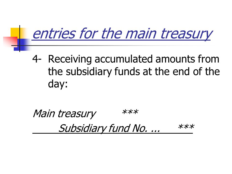 entries for the main treasury 4- Receiving accumulated amounts from the subsidiary funds at the end of the day: Main treasury *** Subsidiary fund No....