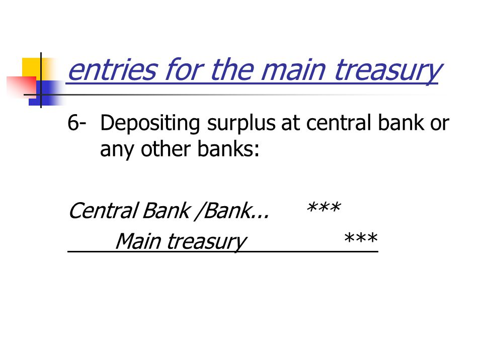 entries for the main treasury 6- Depositing surplus at central bank or any other banks: Central Bank /Bank...