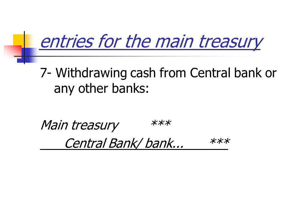 entries for the main treasury 7- Withdrawing cash from Central bank or any other banks: Main treasury *** Central Bank/ bank...