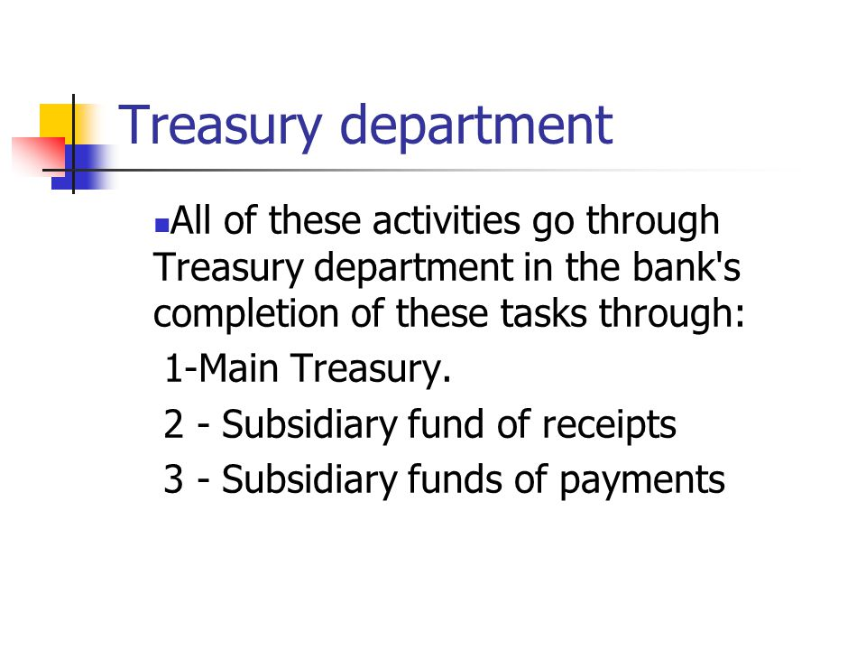 Treasury department All of these activities go through Treasury department in the bank s completion of these tasks through: 1-Main Treasury.