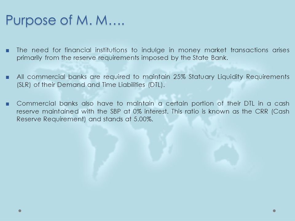 Purpose of M. M…. ■The need for financial institutions to indulge in money market transactions arises primarily from the reserve requirements imposed