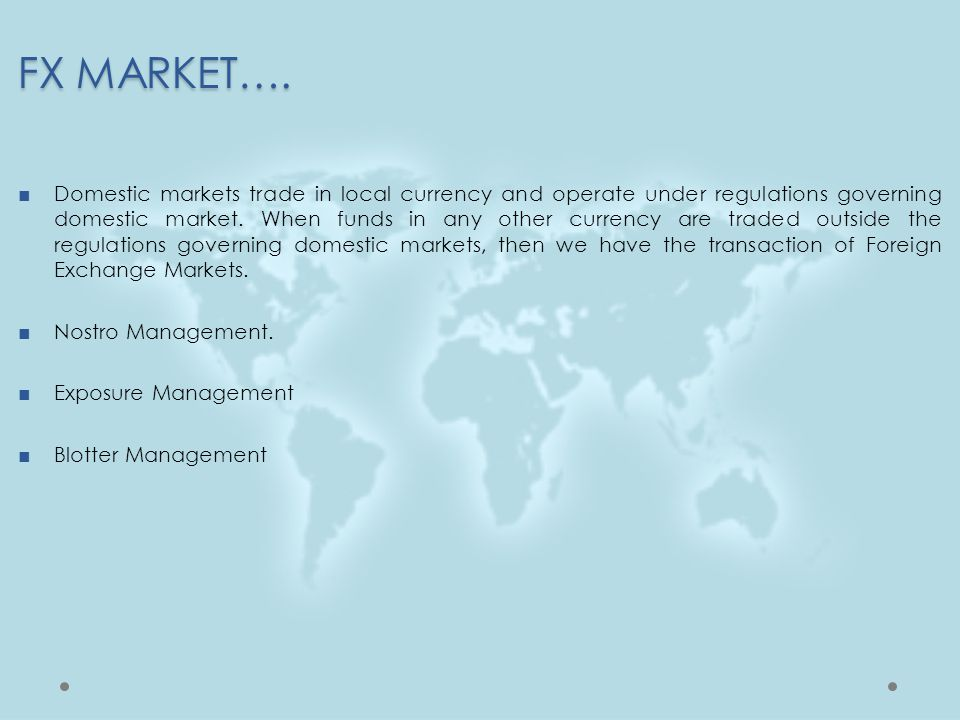 FX MARKET…. ■Domestic markets trade in local currency and operate under regulations governing domestic market. When funds in any other currency are tr