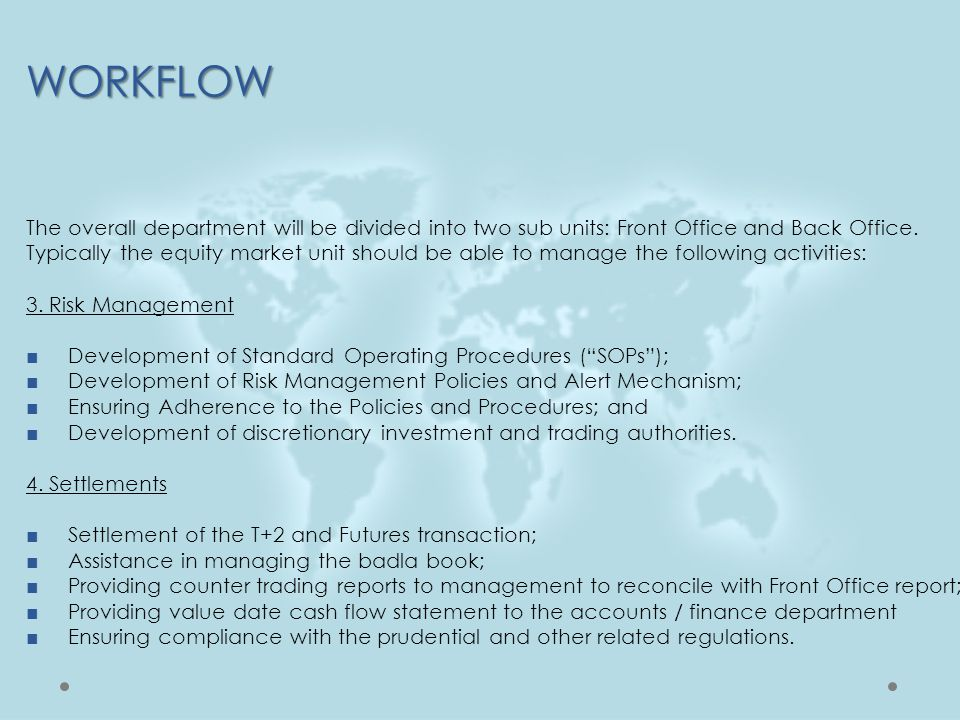 WORKFLOW The overall department will be divided into two sub units: Front Office and Back Office. Typically the equity market unit should be able to m