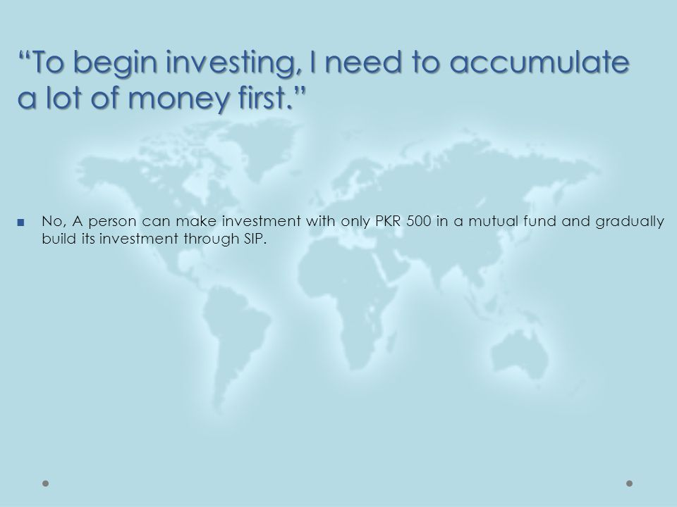 """""""To begin investing, I need to accumulate a lot of money first."""" ■No, A person can make investment with only PKR 500 in a mutual fund and gradually bu"""