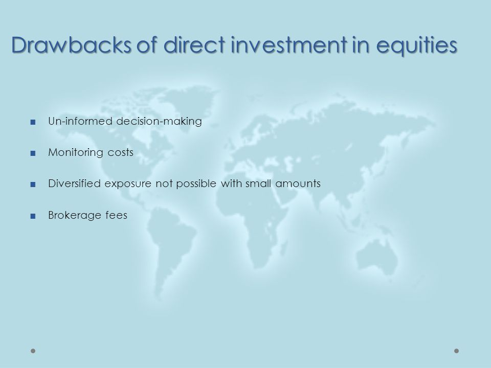 ■Un-informed decision-making ■Monitoring costs ■Diversified exposure not possible with small amounts ■Brokerage fees Drawbacks of direct investment in