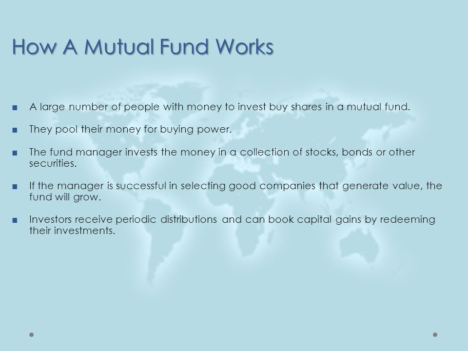 ■A large number of people with money to invest buy shares in a mutual fund. ■They pool their money for buying power. ■The fund manager invests the mon