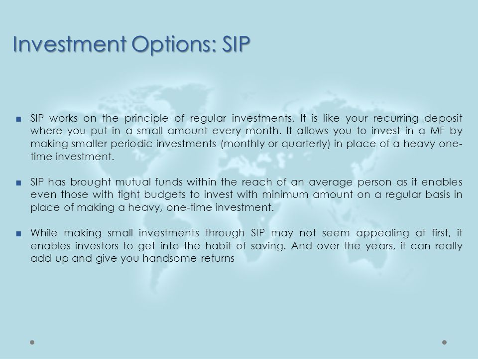 Investment Options: SIP ■SIP works on the principle of regular investments. It is like your recurring deposit where you put in a small amount every mo