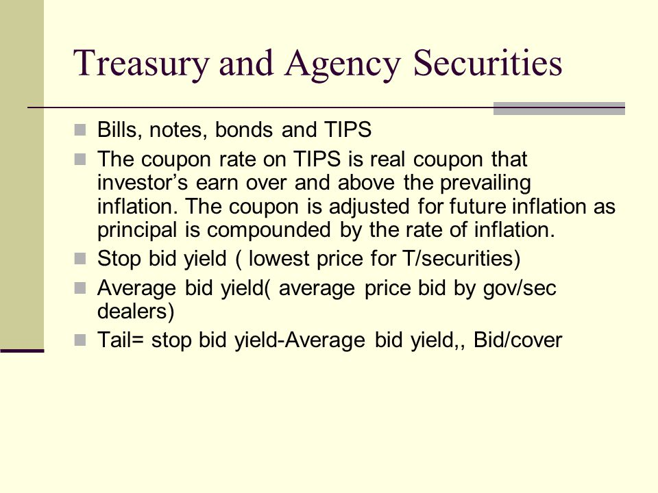 Treasury and Agency Securities Bills, notes, bonds and TIPS The coupon rate on TIPS is real coupon that investor's earn over and above the prevailing inflation.