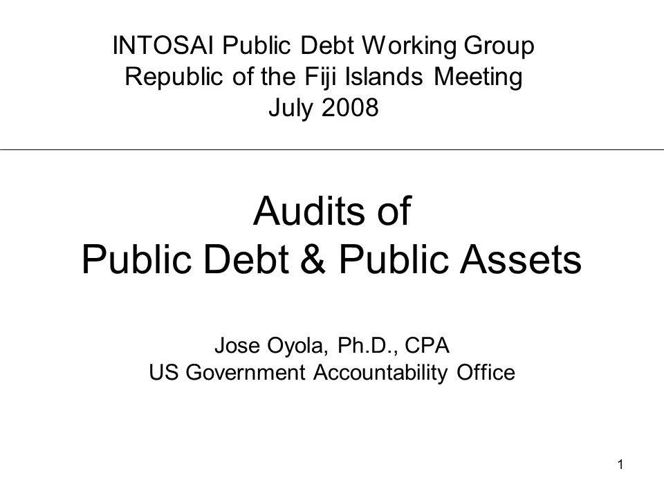 1 Audits of Public Debt & Public Assets Jose Oyola, Ph.D., CPA US Government Accountability Office INTOSAI Public Debt Working Group Republic of the Fiji Islands Meeting July 2008