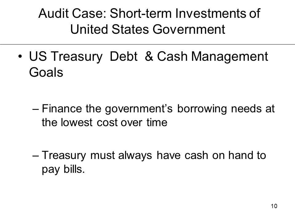 10 Audit Case: Short-term Investments of United States Government US Treasury Debt & Cash Management Goals –Finance the government's borrowing needs at the lowest cost over time –Treasury must always have cash on hand to pay bills.