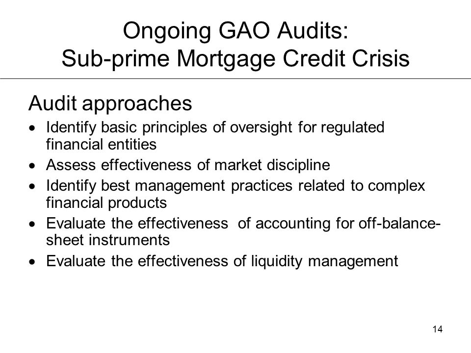 14 Ongoing GAO Audits: Sub-prime Mortgage Credit Crisis Audit approaches  Identify basic principles of oversight for regulated financial entities  Assess effectiveness of market discipline  Identify best management practices related to complex financial products  Evaluate the effectiveness of accounting for off-balance- sheet instruments  Evaluate the effectiveness of liquidity management