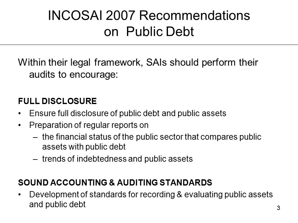 3 INCOSAI 2007 Recommendations on Public Debt Within their legal framework, SAIs should perform their audits to encourage: FULL DISCLOSURE Ensure full disclosure of public debt and public assets Preparation of regular reports on –the financial status of the public sector that compares public assets with public debt –trends of indebtedness and public assets SOUND ACCOUNTING & AUDITING STANDARDS Development of standards for recording & evaluating public assets and public debt