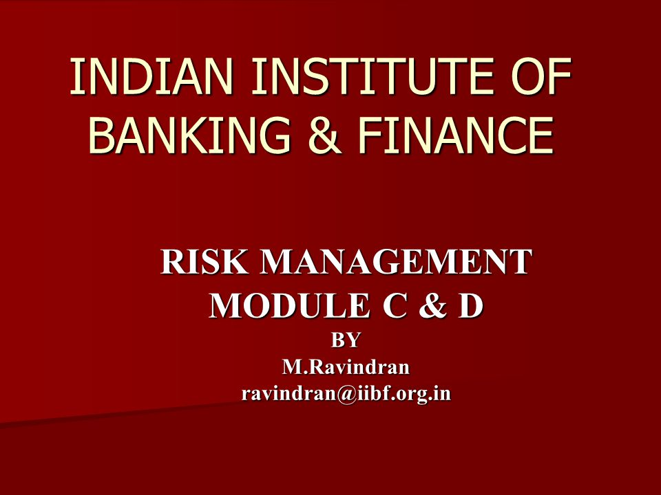 INDIAN INSTITUTE OF BANKING & FINANCE RISK MANAGEMENT MODULE C & D BYM.Ravindranravindran@iibf.org.in